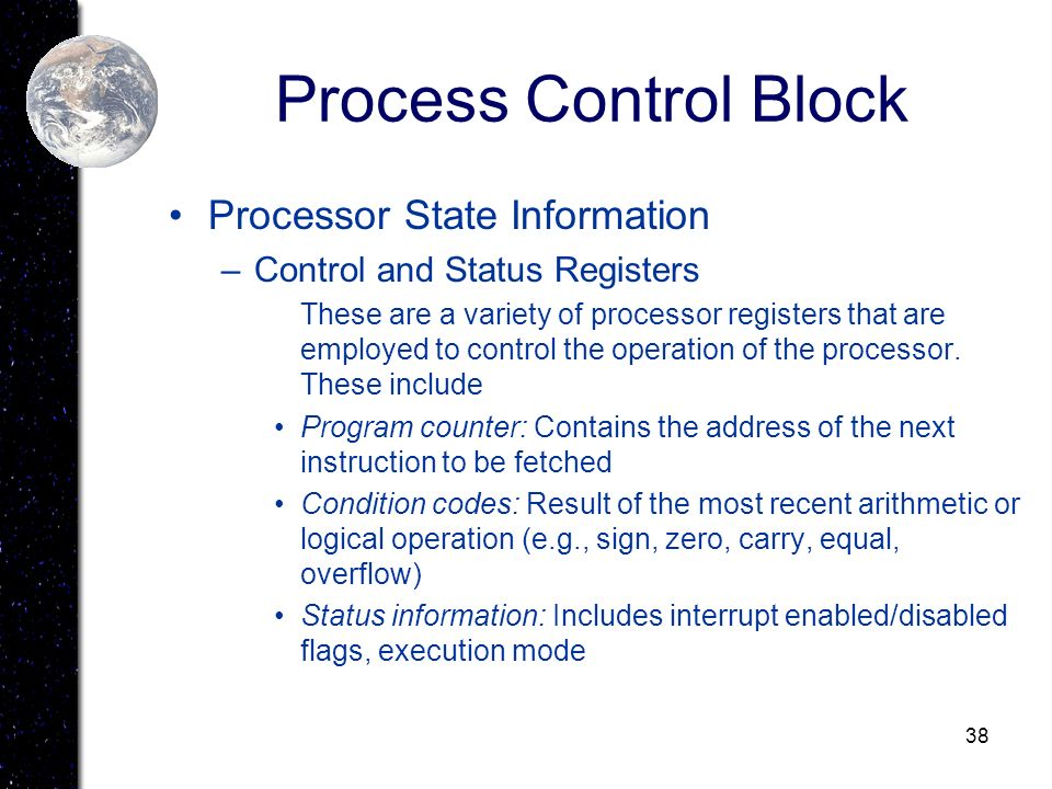 38 Process Control Block Processor State Information –Control and Status Registers These are a variety of processor registers that are employed to con