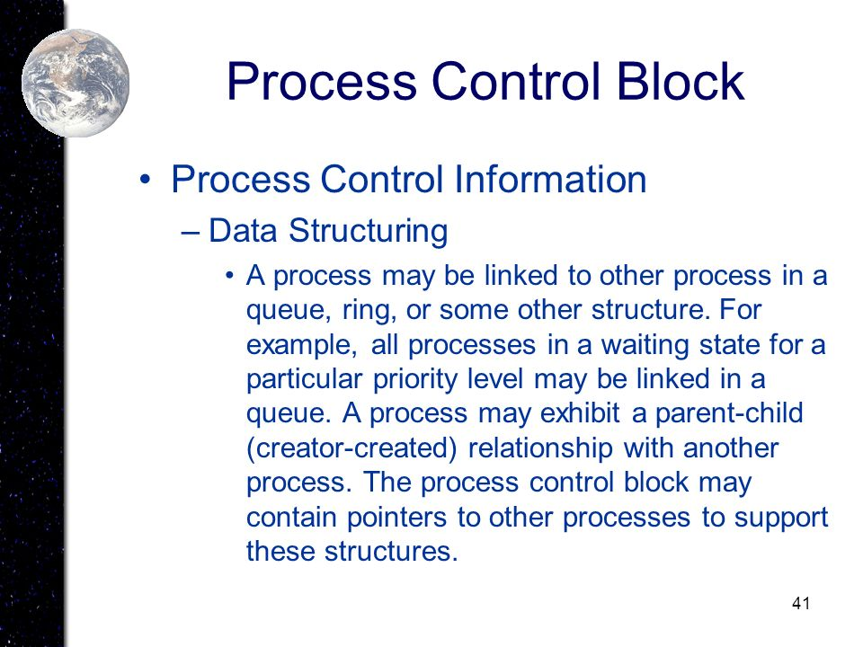 41 Process Control Block Process Control Information –Data Structuring A process may be linked to other process in a queue, ring, or some other struct
