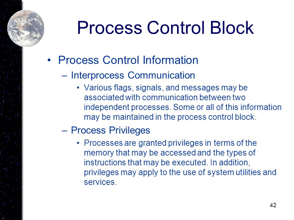 42 Process Control Block Process Control Information –Interprocess Communication Various flags, signals, and messages may be associated with communica