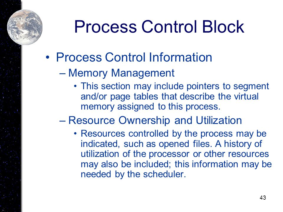 43 Process Control Block Process Control Information –Memory Management This section may include pointers to segment and/or page tables that describe