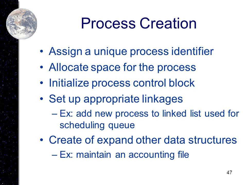 47 Process Creation Assign a unique process identifier Allocate space for the process Initialize process control block Set up appropriate linkages –Ex