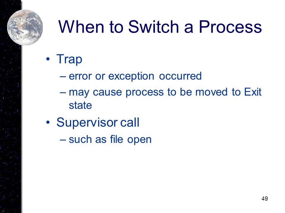 49 When to Switch a Process Trap –error or exception occurred –may cause process to be moved to Exit state Supervisor call –such as file open