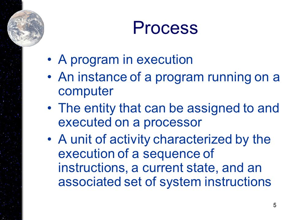 5 Process A program in execution An instance of a program running on a computer The entity that can be assigned to and executed on a processor A unit