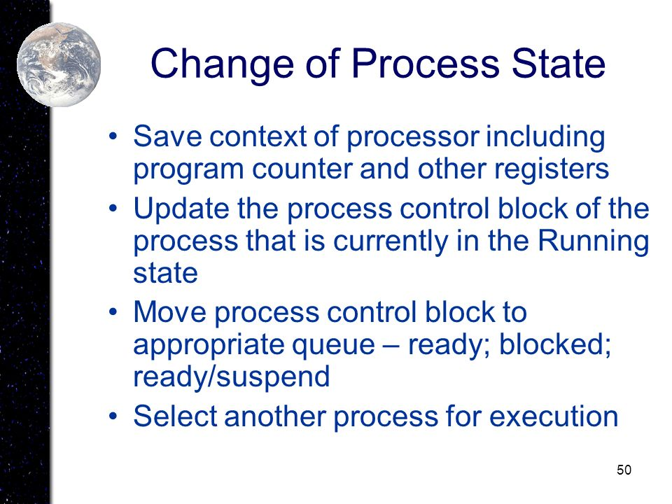 50 Change of Process State Save context of processor including program counter and other registers Update the process control block of the process tha