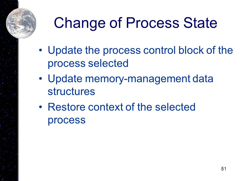 51 Change of Process State Update the process control block of the process selected Update memory-management data structures Restore context of the se