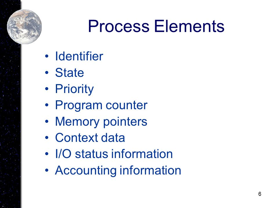 6 Process Elements Identifier State Priority Program counter Memory pointers Context data I/O status information Accounting information