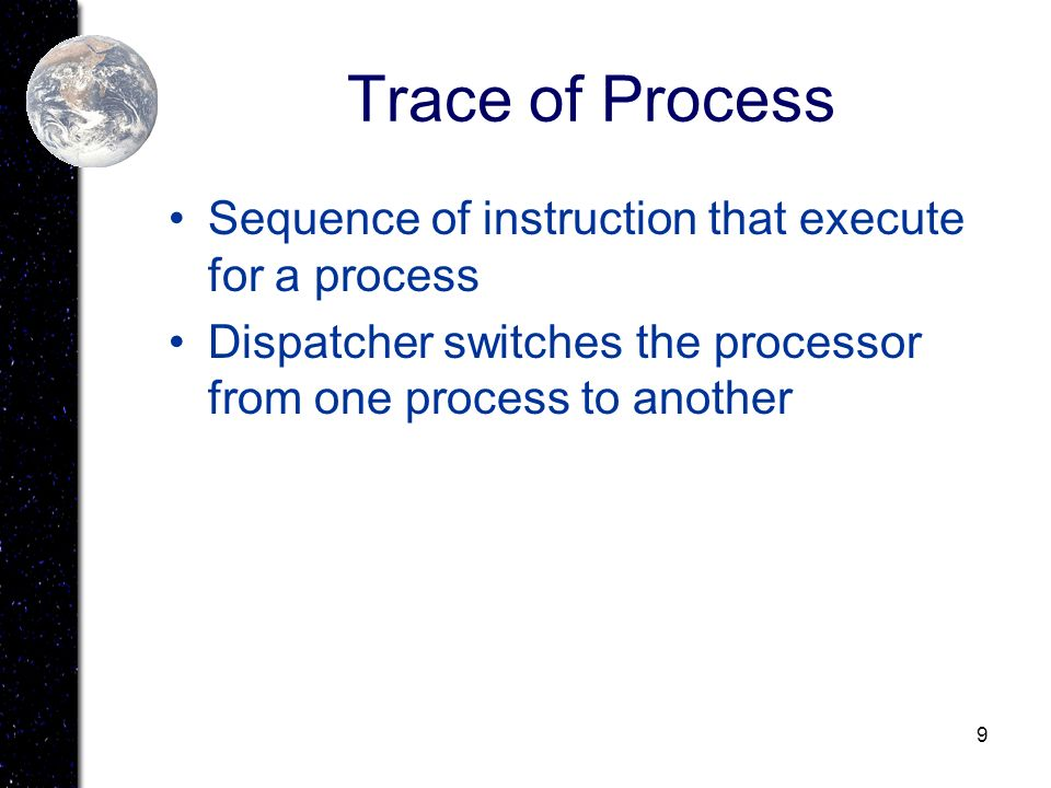 9 Trace of Process Sequence of instruction that execute for a process Dispatcher switches the processor from one process to another
