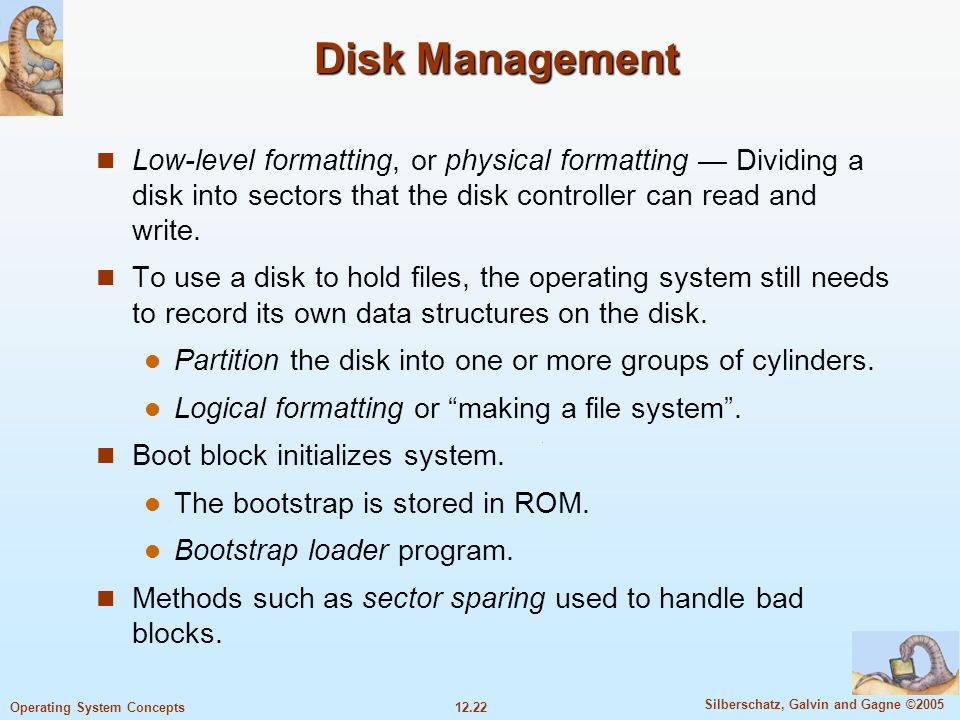 12.22 Silberschatz, Galvin and Gagne ©2005 Operating System Concepts Disk Management Low-level formatting, or physical formatting Dividing a disk into