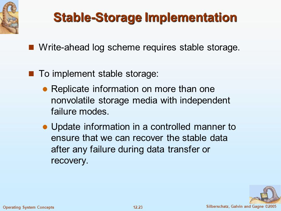 12.23 Silberschatz, Galvin and Gagne ©2005 Operating System Concepts Stable-Storage Implementation Write-ahead log scheme requires stable storage. To