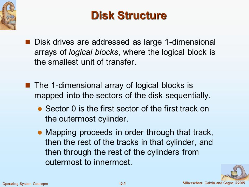 12.5 Silberschatz, Galvin and Gagne ©2005 Operating System Concepts Disk Structure Disk drives are addressed as large 1-dimensional arrays of logical