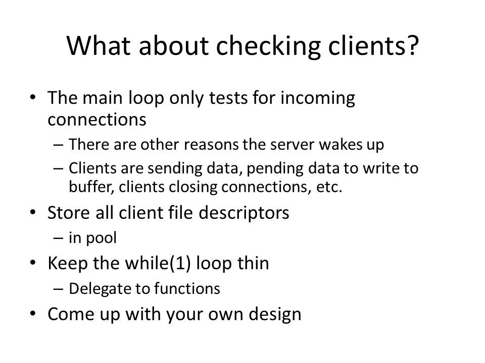 What about checking clients? The main loop only tests for incoming connections – There are other reasons the server wakes up – Clients are sending dat