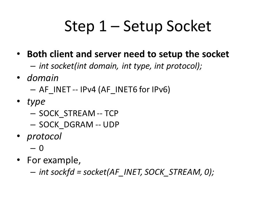 Step 1 – Setup Socket Both client and server need to setup the socket – int socket(int domain, int type, int protocol); domain – AF_INET -- IPv4 (AF_INET6 for IPv6) type – SOCK_STREAM -- TCP – SOCK_DGRAM -- UDP protocol – 0 For example, – int sockfd = socket(AF_INET, SOCK_STREAM, 0);