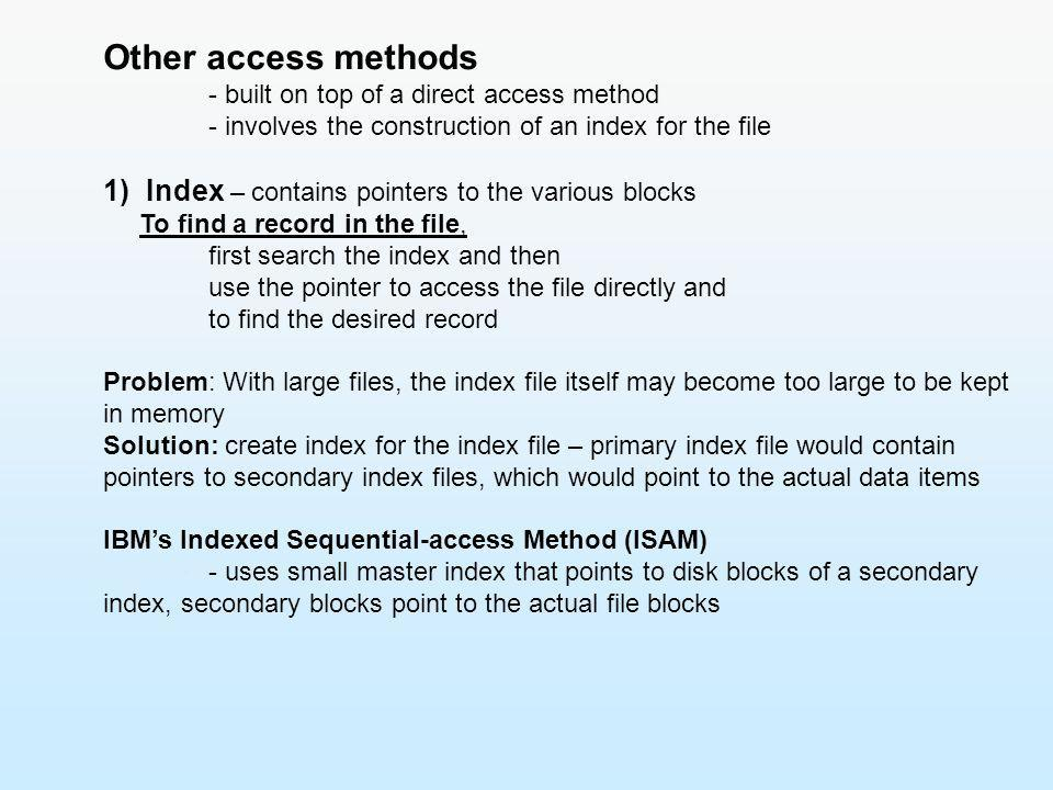 Other access methods - built on top of a direct access method - involves the construction of an index for the file 1) Index – contains pointers to the
