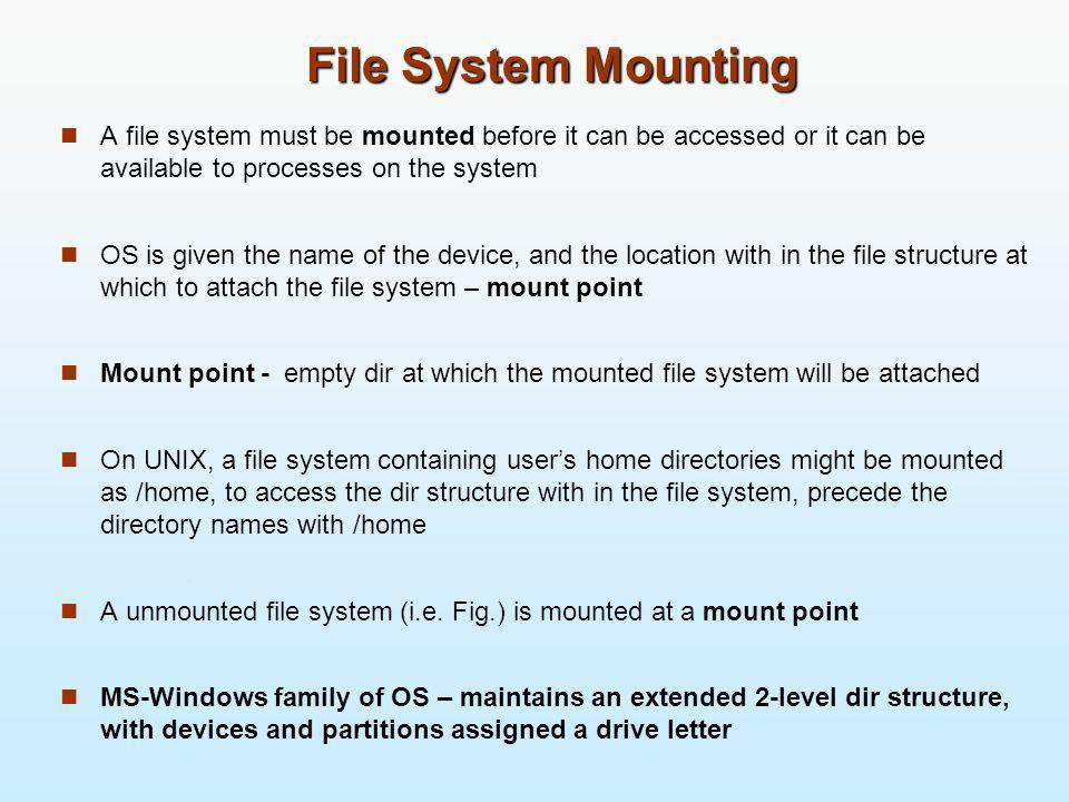 File System Mounting A file system must be mounted before it can be accessed or it can be available to processes on the system OS is given the name of
