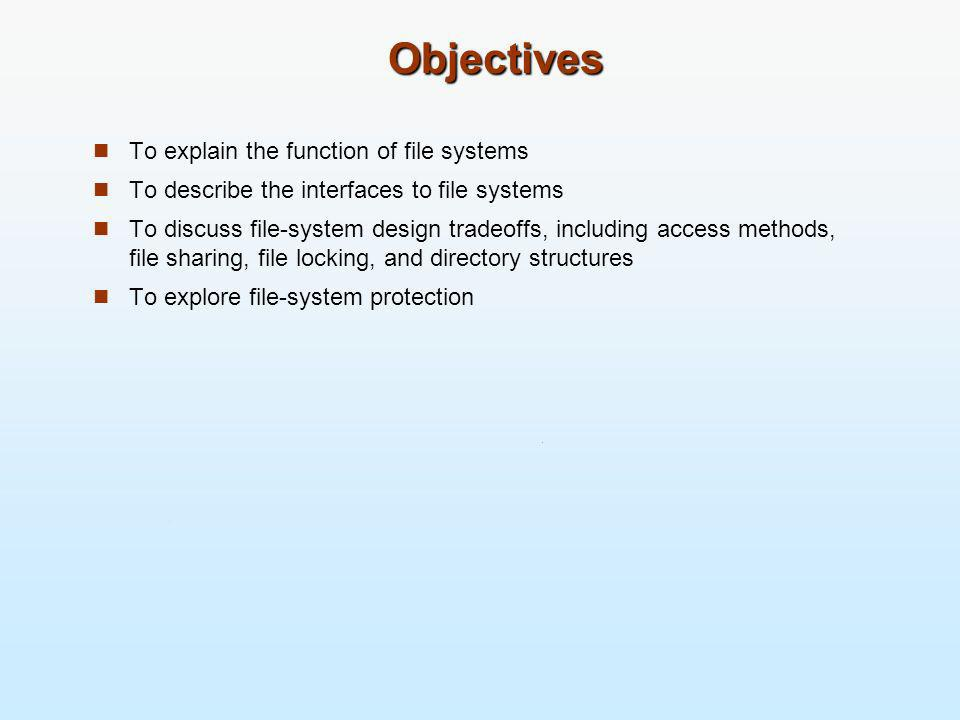 Objectives To explain the function of file systems To describe the interfaces to file systems To discuss file-system design tradeoffs, including acces