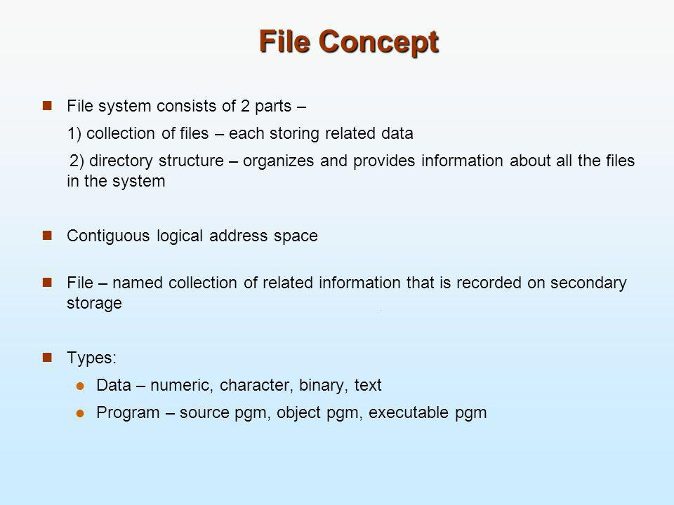 File Concept File system consists of 2 parts – 1) collection of files – each storing related data 2) directory structure – organizes and provides info