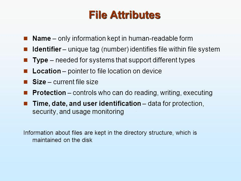 File Operations File is an abstract data type Create Write Read Reposition within file Delete Truncate Other common operations: Append Rename Open(F i ) – search the directory structure on disk for entry F i, and move the content of entry to memory Close (F i ) – move the content of entry F i in memory to directory structure on disk