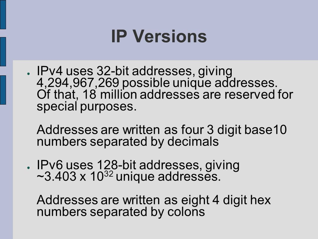 IP Versions IPv4 uses 32-bit addresses, giving 4,294,967,269 possible unique addresses. Of that, 18 million addresses are reserved for special purpose