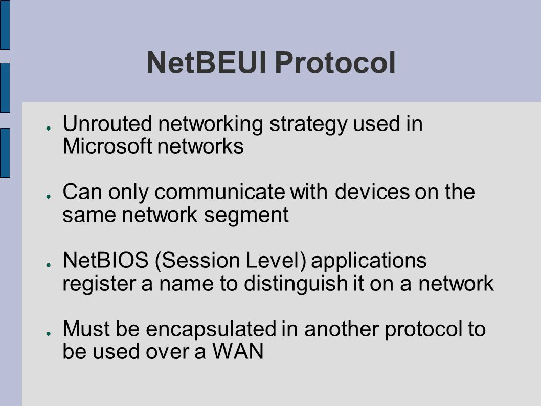 NetBEUI Protocol Unrouted networking strategy used in Microsoft networks Can only communicate with devices on the same network segment NetBIOS (Sessio