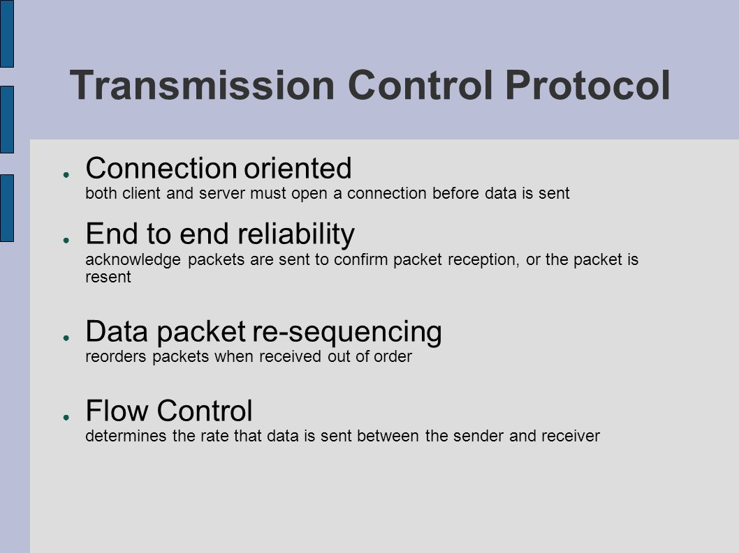 Transmission Control Protocol Connection oriented both client and server must open a connection before data is sent End to end reliability acknowledge