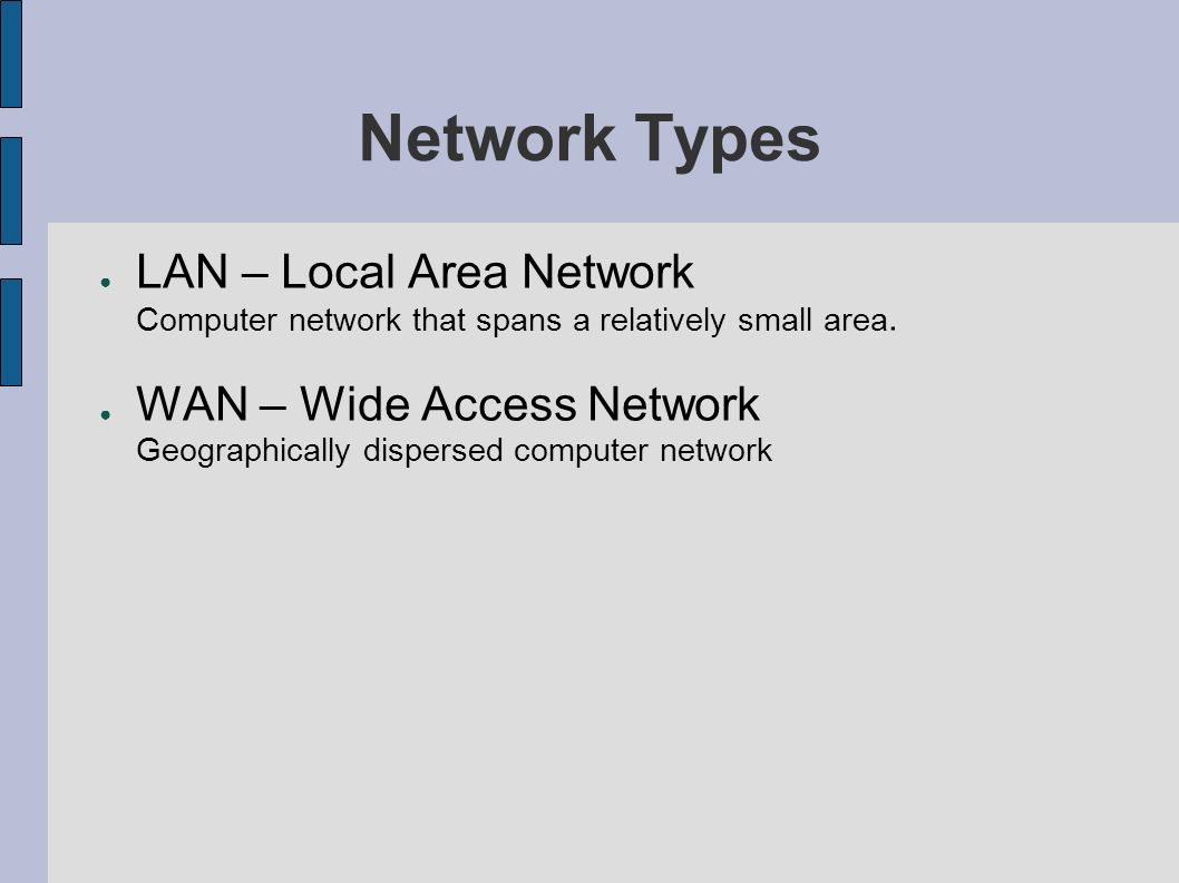Network Types LAN – Local Area Network Computer network that spans a relatively small area. WAN – Wide Access Network Geographically dispersed compute
