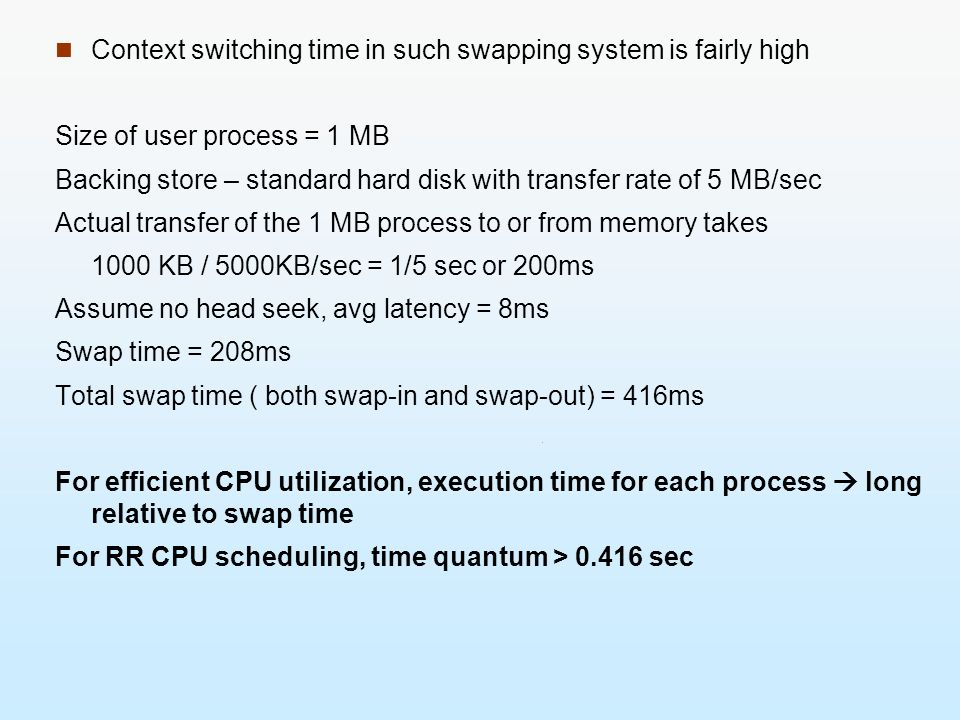 Context switching time in such swapping system is fairly high Size of user process = 1 MB Backing store – standard hard disk with transfer rate of 5 M