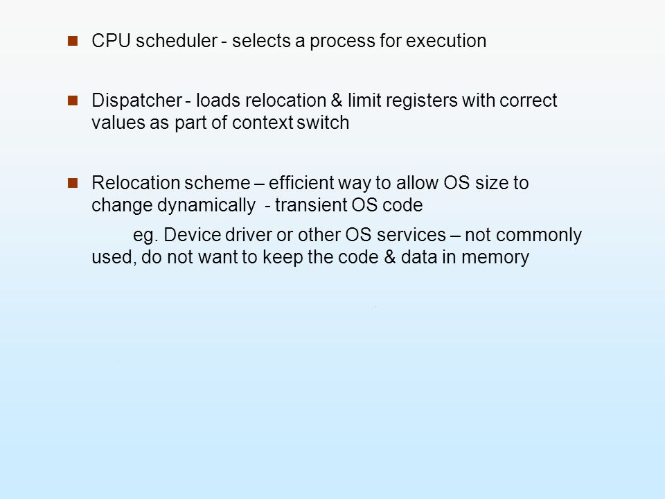 CPU scheduler - selects a process for execution Dispatcher - loads relocation & limit registers with correct values as part of context switch Relocati
