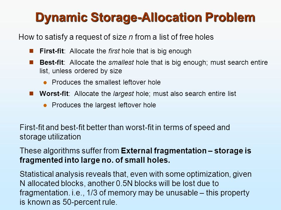 Dynamic Storage-Allocation Problem First-fit: Allocate the first hole that is big enough Best-fit: Allocate the smallest hole that is big enough; must