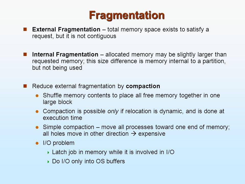 Fragmentation External Fragmentation – total memory space exists to satisfy a request, but it is not contiguous Internal Fragmentation – allocated mem