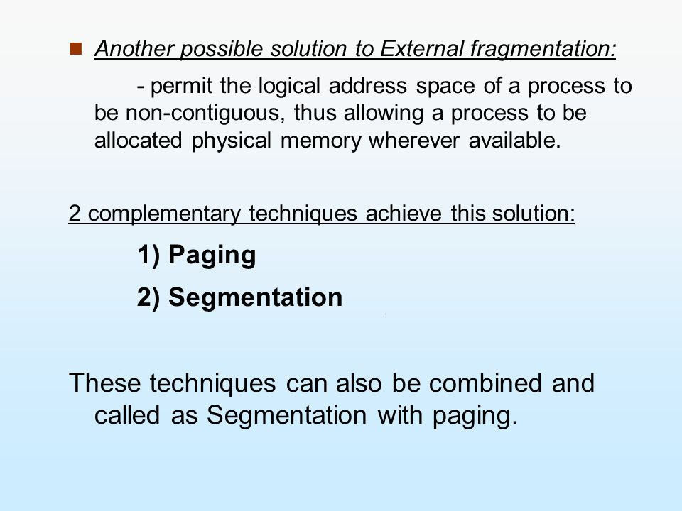 Another possible solution to External fragmentation: - permit the logical address space of a process to be non-contiguous, thus allowing a process to