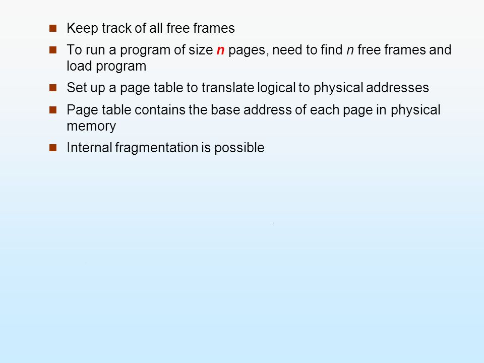 Keep track of all free frames To run a program of size n pages, need to find n free frames and load program Set up a page table to translate logical t