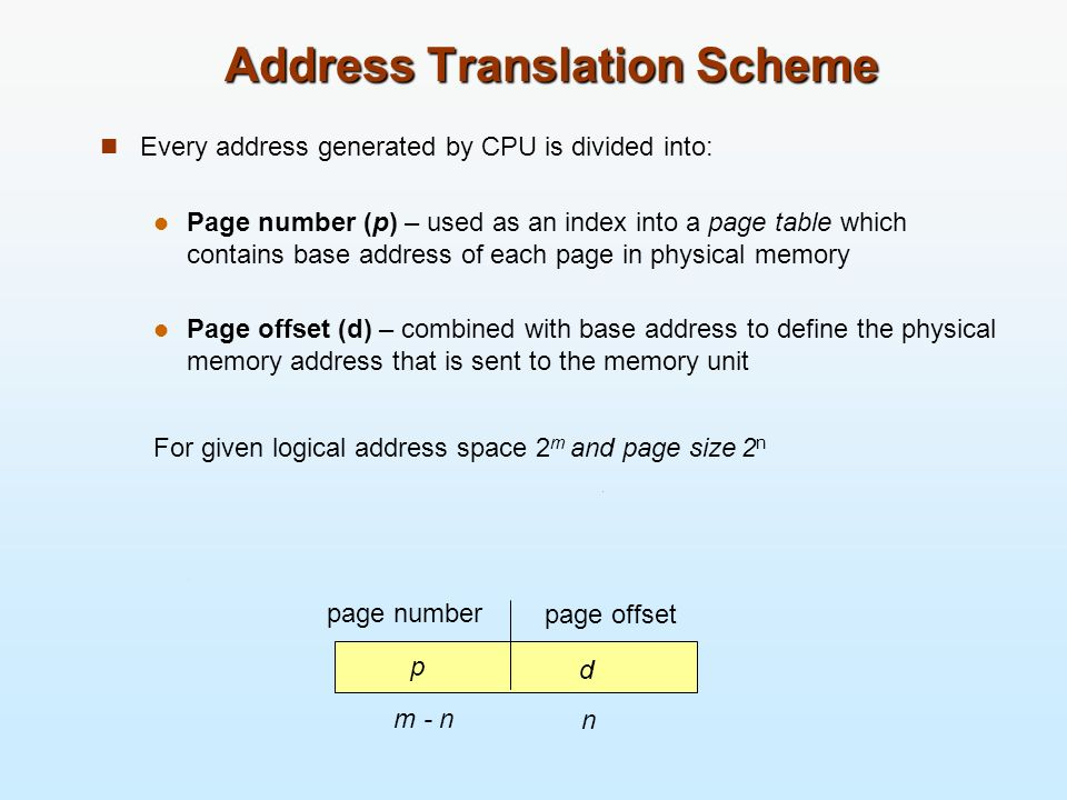 Address Translation Scheme Every address generated by CPU is divided into: Page number (p) – used as an index into a page table which contains base ad