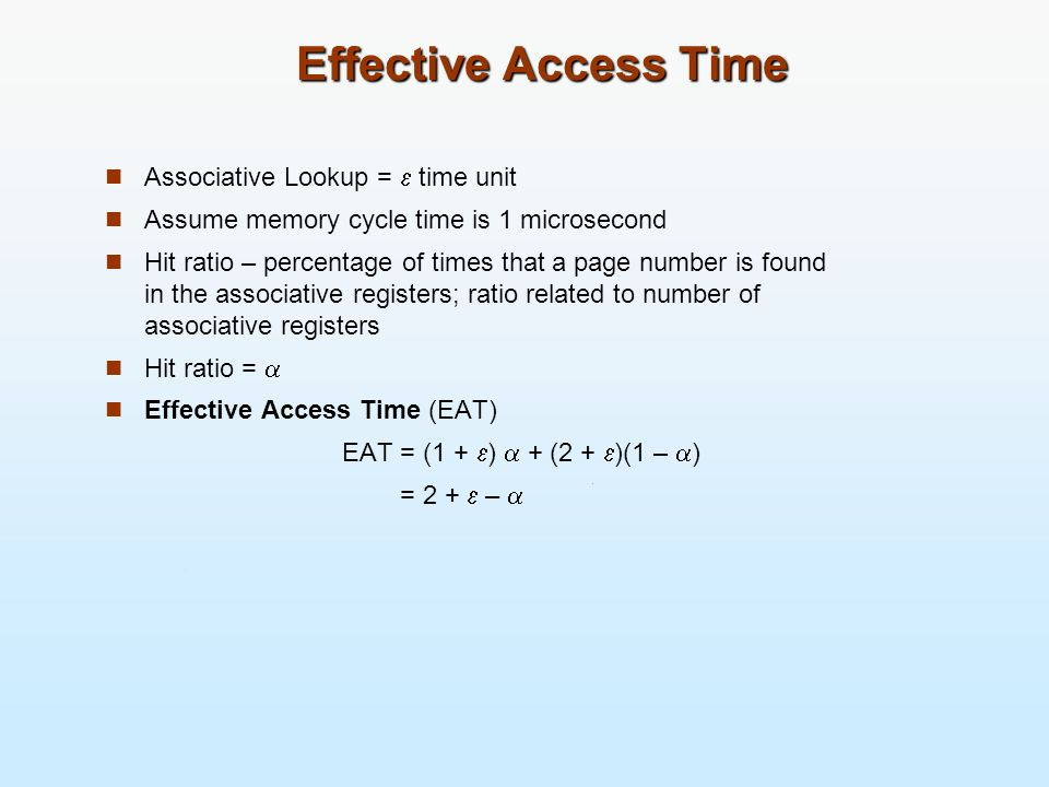 Effective Access Time Associative Lookup = time unit Assume memory cycle time is 1 microsecond Hit ratio – percentage of times that a page number is f