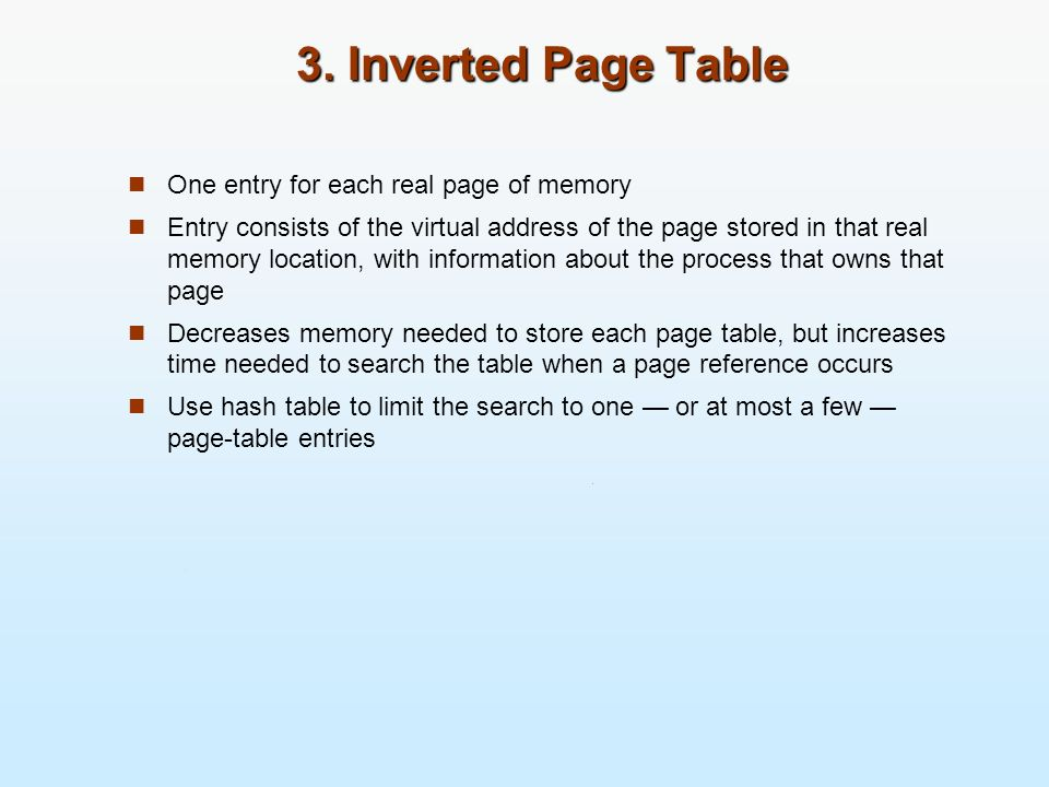 3. Inverted Page Table One entry for each real page of memory Entry consists of the virtual address of the page stored in that real memory location, w