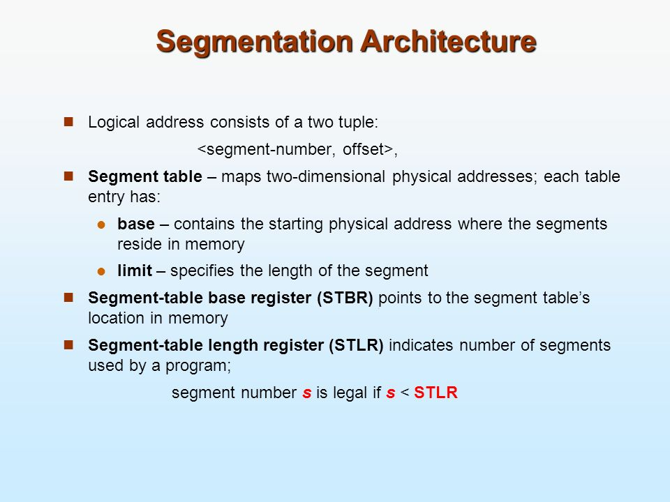 Segmentation Architecture Logical address consists of a two tuple:, Segment table – maps two-dimensional physical addresses; each table entry has: bas