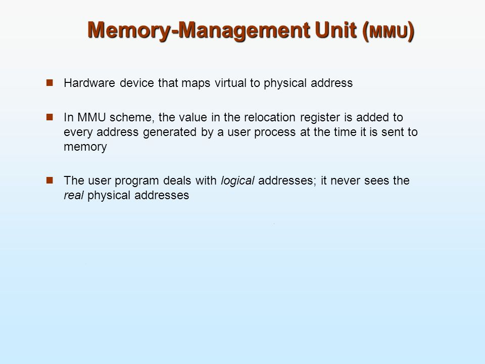 Memory-Management Unit ( MMU ) Hardware device that maps virtual to physical address In MMU scheme, the value in the relocation register is added to e