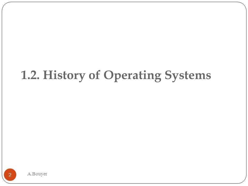 1.2. History of Operating Systems A.Bouyer 2