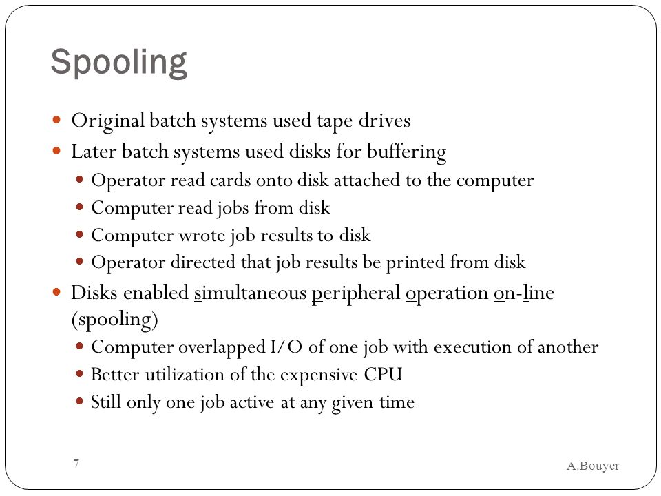 A.Bouyer 7 Spooling Original batch systems used tape drives Later batch systems used disks for buffering Operator read cards onto disk attached to the