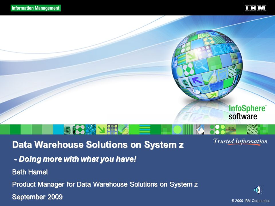 © 2009 IBM Corporation Data Warehouse Solutions on System z - Doing more with what you have.