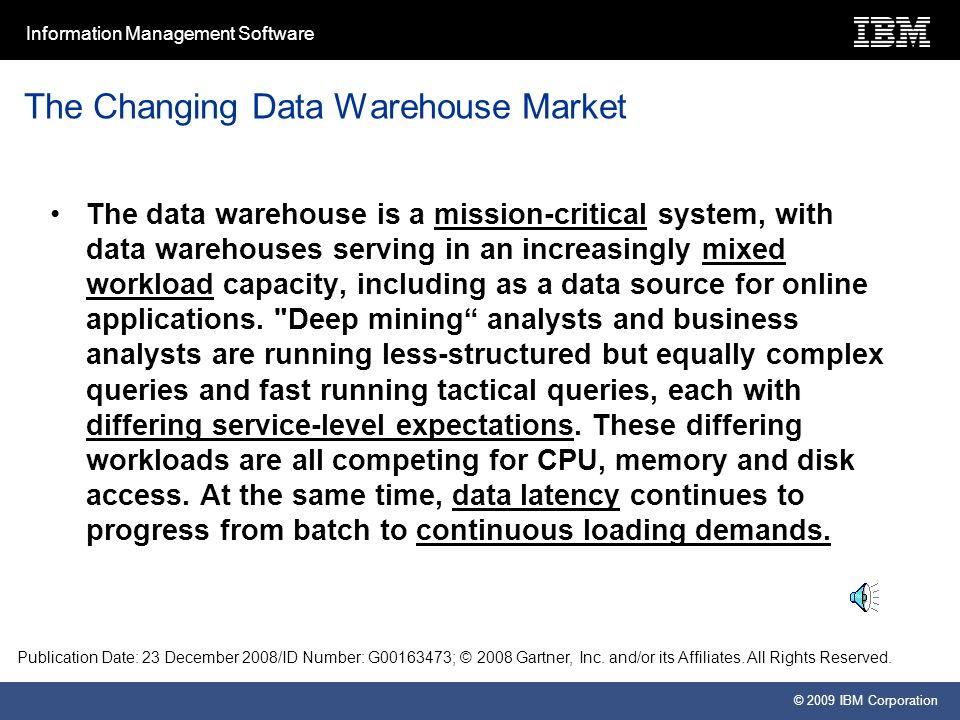 Information Management Software © 2009 IBM Corporation The Changing Data Warehouse Market The data warehouse is a mission-critical system, with data warehouses serving in an increasingly mixed workload capacity, including as a data source for online applications.