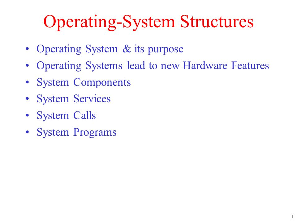 1 Operating-System Structures Operating System & its purpose Operating Systems lead to new Hardware Features System Components System Services System