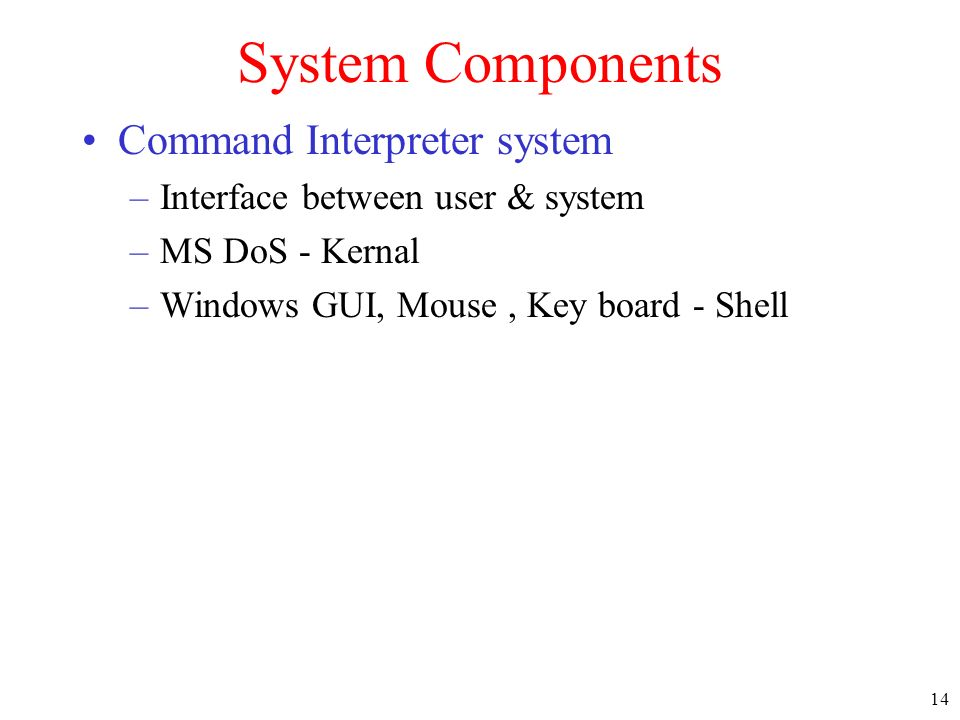14 System Components Command Interpreter system –Interface between user & system –MS DoS - Kernal –Windows GUI, Mouse, Key board - Shell