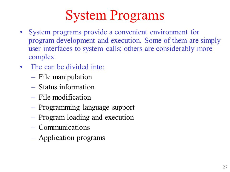 27 System Programs System programs provide a convenient environment for program development and execution. Some of them are simply user interfaces to