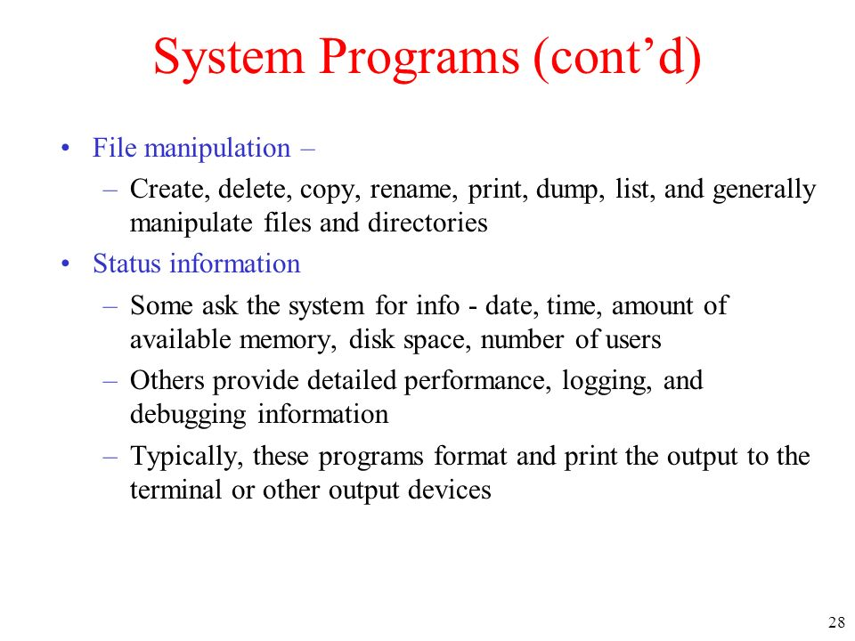 28 System Programs (contd) File manipulation – –Create, delete, copy, rename, print, dump, list, and generally manipulate files and directories Status