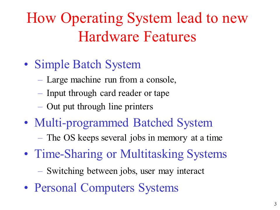 3 How Operating System lead to new Hardware Features Simple Batch System –Large machine run from a console, –Input through card reader or tape –Out pu