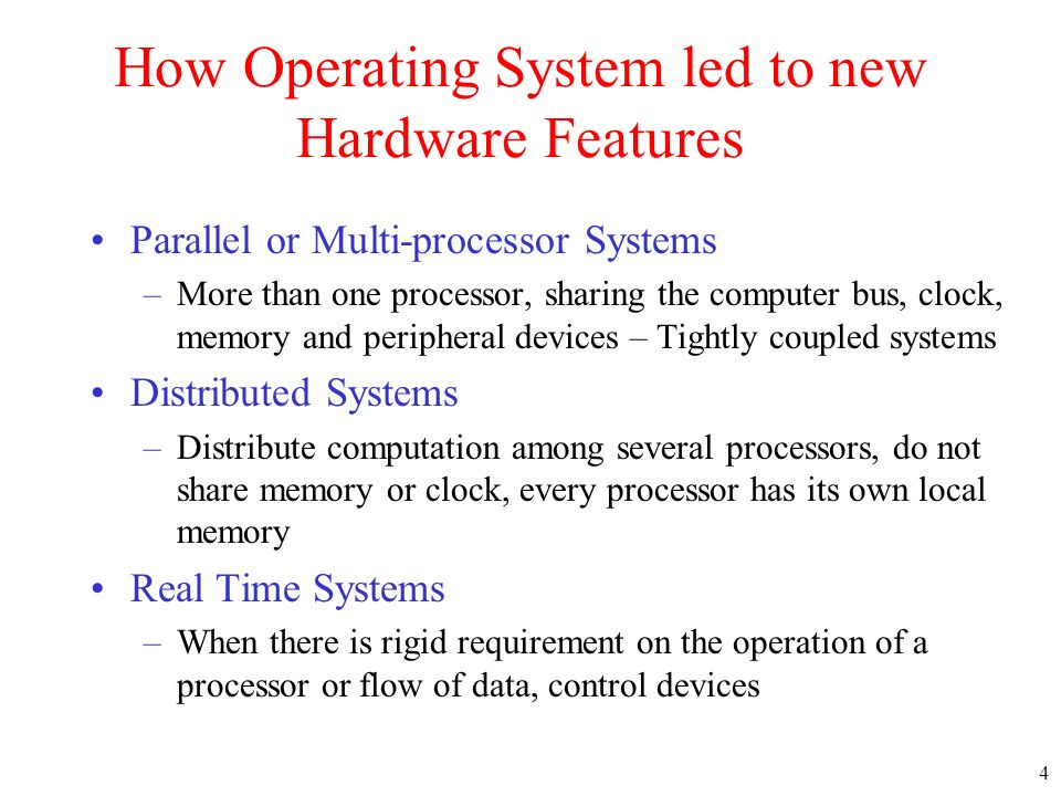 4 How Operating System led to new Hardware Features Parallel or Multi-processor Systems –More than one processor, sharing the computer bus, clock, mem