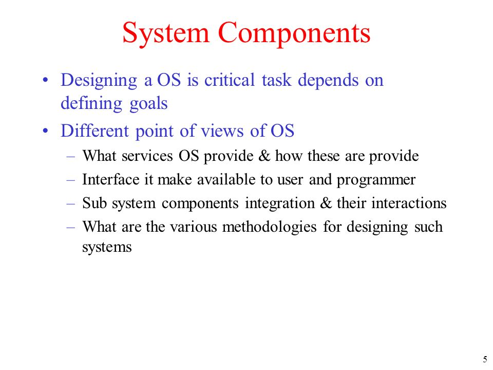 5 System Components Designing a OS is critical task depends on defining goals Different point of views of OS –What services OS provide & how these are