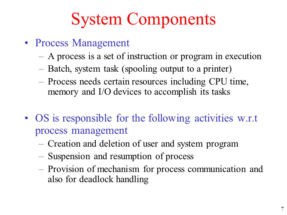 7 System Components Process Management –A process is a set of instruction or program in execution –Batch, system task (spooling output to a printer) –