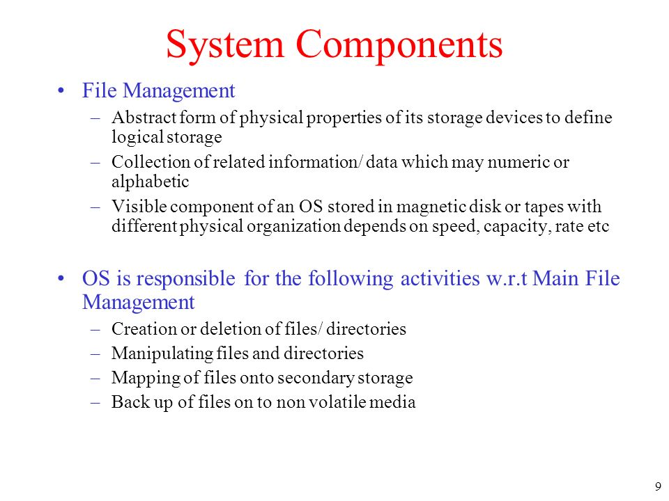 9 System Components File Management –Abstract form of physical properties of its storage devices to define logical storage –Collection of related info