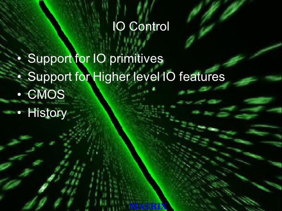 MATRIX IO Control Support for IO primitives Support for Higher level IO features CMOS History